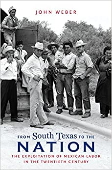 From South Texas to the Nation: The Exploitation of Mexican Labor in the Twentieth Century (The David J. Weber Series in the New Borderlands History)