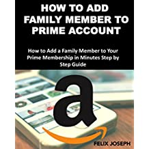 How to Add a Family Member to Prime Account: How to Add Family Member to Your Prime Membership in Minutes (2017 Updated Version)