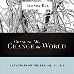Changing Me, Change the World: Prayers from the Psalms, Book 1 | Lynnda Karen Ell