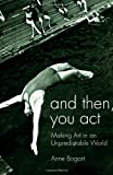 And Then, You Act: Making Art in an Unpredictable World, Anne Bogart, 0415411424