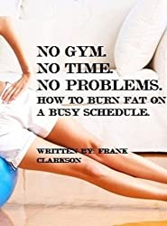 NO GYM. NO TIME. NO PROBLEMS: HOW TO BURN FAT ON A BUSY SCHEDULE (English Edition)