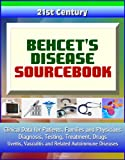 21st Century Behcet's Disease Sourcebook: Clinical Data for Patients, Families, and Physicians - Diagnosis, Testing, Treatment, Drugs, Uveitis, Vasculitis and Related Autoimmune Diseases
