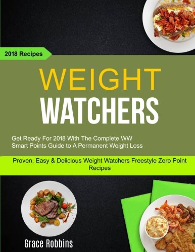 Weight Watchers: (2 in 1): Get Ready For 2018 With The Complete WW Smart Points Guide To A Permanent Weight Loss (Proven, Easy & Delicious Weight Watchers Freestyle Zero Point Recipes): 2018 Recipes by Lara Simmons, Grace Robbins