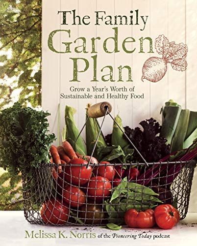 The Family Garden Plan: Grow a Year's Worth of Sustainable and Healthy Food by [Norris, Melissa K.]