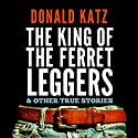 The King of the Ferret Leggers and Other True Stories Audiobook by Donald Katz Narrated by Joe Morton, Donald Katz