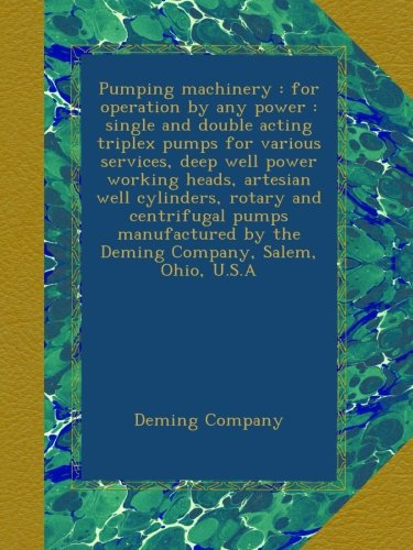 Pumping machinery : for operation by any power : single and double acting triplex pumps for various services, deep well power working heads, artesian ... by the Deming Company, Salem, Ohio, U.S.A
