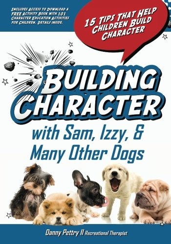 Building Character With Sam, Izzy, & Many Other Dogs: 15 Tips That Help Children Build Character