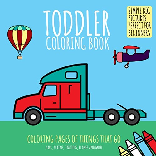 Toddler Coloring Book: Coloring Pages of Things That Go: Cars, Trains, Tractors, Planes & More. Simple Big Pictures Perfect for Beginners (Baby Activity Book for Kids Age 2-4)
