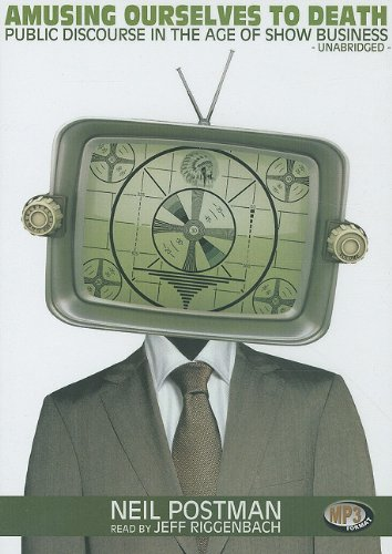Amusing Ourselves to Death: Public Discourse in the Age of Show Business por Neil Postman
