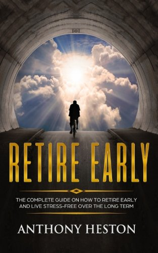 Retire Early: The Complete Guide on How to Retire Early and Live Stress-Free over the Long Term (Rock-Solid Financial Confidence) (Volume 1)