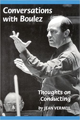 Conversations with Boulez - Thoughts on Conducting