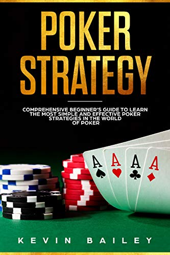 Poker Strategy: Comprehensive Beginner's Guide to Learn the Most Simple and Effective Poker Strategies in the World of Poker (Best Poker Player In The World)