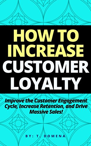 How To Increase Customer Loyalty: Improve the Customer Engagement Cycle, Increase Retention, and Drive Massive Sales!
