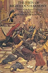 The Fists of Righteous Harmony: A History of the Boxer Uprising in China in the Year 1900