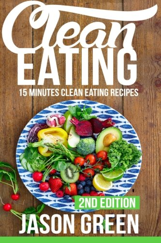 Clean Eating: 15-Minute Clean Eating Recipes: Meals that Improve Your Health, Make You Lean, and Boost Your Metabolism (Quick & Easy Clean Eating Recipe Book, Beginners Wellness Cookbook)