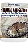 Survival Navigation: How To Exit From The Wilderness Without Gadgets Or Map On Hand: (Prepper's Guide, Survival Guide, Emergency)
