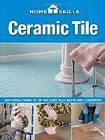 HomeSkills: Ceramic Tile: How to Install Ceramic Tile for Your Floors, Walls, Backsplashes & Countertops