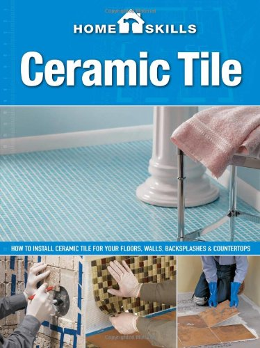 HomeSkills: Ceramic Tile: How to Install Ceramic Tile for Your Floors, Walls, Backsplashes & Countertops