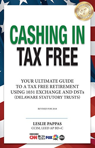 Cashing In Tax Free: The Ultimate Guide To A Tax Free Retirement Using 1031 Exchange and DSTs (Delaware Statutory Trusts), revised for 2018