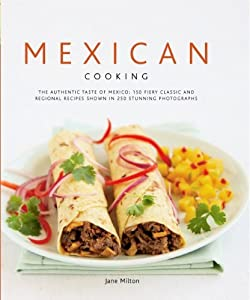 Mexican Cooking: The Authentic Taste of Mexico - 150 Fiery and Spicy Classic and Regional Recipes Shown in 200 Stunning Photographs by Jane Milton (2008-02-12)