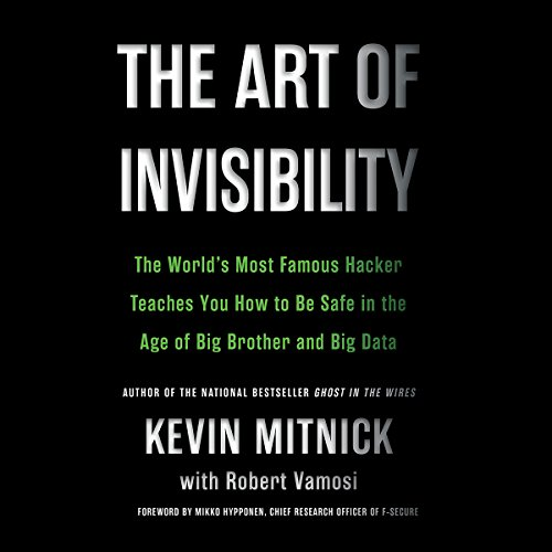 The Art of Invisibility: The World's Most Famous Hacker Teaches You How to Be Safe in the Age of Big Brother and Big Data