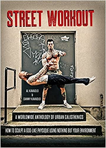 Street Workout A Worldwide Anthology Of Urban Calisthenics How To Sculpt God Like Physique Using Nothing But Your Environment Al Kavadlo Danny