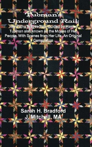 Tubman's Underground Rail: Her Paths to Freedom. Guided by Harriet Tubman Also Known as the Moses of Her People. With Scenes From Her Life. An Original Compilation ebook
