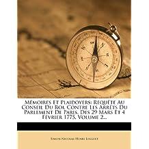 Memoires Et Plaidoyers: Requete Au Conseil Du Roi, Contre Les Arrets Du Parlement de Paris, Des 29 Mars Et 4 Fevrier 1775, Volume 2... (French Edition)