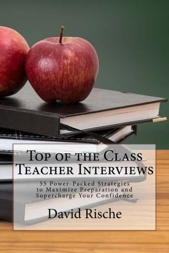 Top of the Class Teacher Interviews: 55 Power-Packed Strategies to Maximize Preparation and Supercharge Your Confidence