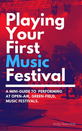 Playing Your First Music Festival: A Mini-Guide To  Performing At Open-Air, Green-Field, Music Festivals by [Reynolds, Andy]