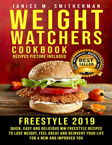 Weight Watchers Freestyle Cookbook 2019: Quick, Easy and Delicious WW Freestyle Recipes to Lose weight, Feel Great and Reinvent Your Life for a New and Improved You (Recipes Picture Included) by Janice M. Smitherman