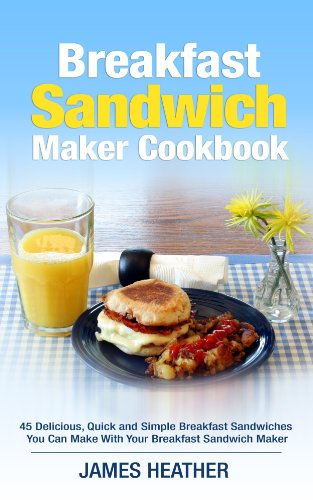 breakfast sandwich maker cookbook 45 delicious quick and simple