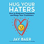 Hug Your Haters: How to Embrace Complaints and Keep Your Customers | Jay Baer