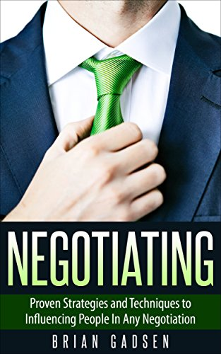 Negotiating: Proven Strategies and Techniques to Influencing People in Any Negotiation (Job Interview,Negotiating,Sales,Resumes,Persuasion,Business Plan Writing Book 2)
