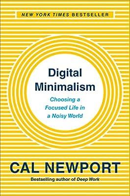 Digital Minimalism: Choosing a Focused Life in a Noisy World ...