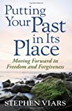 Putting Your Past in Its Place: Moving Forward in Freedom and Forgiveness