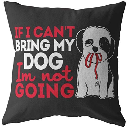 Tzu Pillows If I Cant Bring My Dog Im Not Going (18 x Stuffed & Sewn) ()