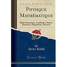 Physique Mathématique: Électrodynamique, Capillarité, Chaleur, Électricité, Magnétisme, Élasticité (Classic Reprint)