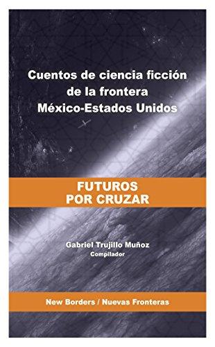 Futuros por cruzar. Cuentos de ciencia ficción de la frontera México-Estados Unidos