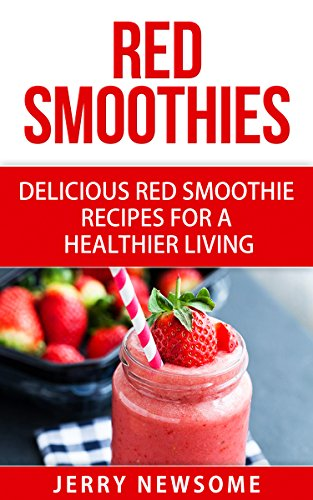 Red Smoothies: Delicious Red Smoothie Recipes for a Healthier Living (Healthy Smoothie Color Series Book 3) by Jerry Newsome