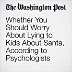 Whether You Should Worry About Lying to Kids About Santa, According to Psychologists | Ana Swanson