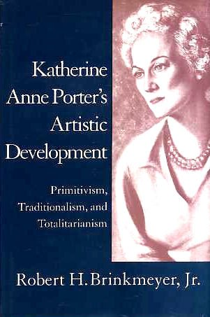 Katherine Anne Porter's Artistic Development : Primitivism, Tradition and Totalitarianism - Brinkmeyer, Robert H., Jr.