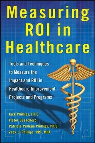 Measuring ROI in Healthcare: Tools and Techniques to Measure the Impact and ROI in Healthcare Improvement Projects and P