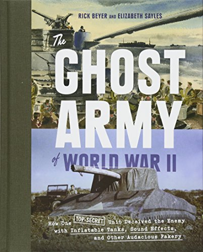 The Ghost Army of World War II: How One Top-Secret Unit Deceived the Enemy with Inflatable Tanks, Sound Effects, and Oth
