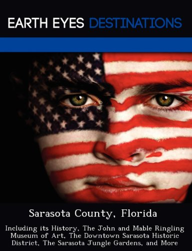 Sarasota County, Florida: Including its History, The John and Mable Ringling Museum of Art, The Downtown Sarasota Historic District, The Sarasota Jungle Gardens, and More