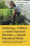 Gardening for Children with Autism Spectrum Disorders and Special Educational Needs : Engaging with Nature to Combat Anxiety, Promote Sensory Integration and Build Social Skills, Etherington, Natasha, 1849052786