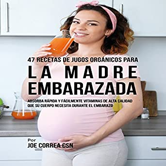 ... Madre Embarazada [47 Organic Juice Recipes for the Pregnant Mother]: Absorba Rápida y Fácilmente Ingredientes de Calidad que su Cuerpo Necesita Durante ...