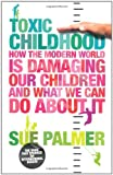 By Sue Palmer - Toxic Childhood: How The Modern World Is Damaging Our Children And What We Can Do About It (New Ed)