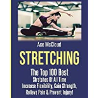 Stretching: The Top 100 Best Stretches of All Time: Increase Flexibility, Gain Strength, Relieve Pain & Prevent Injury (Stretching Exercise Routines for Flexibility)