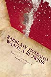 Rabbi, My husband wants a Blowjob: A Halachic Analysis of Fellatio in Jewish Marital Intimacy (Marital sexuality and Halacha) (Volume 1)